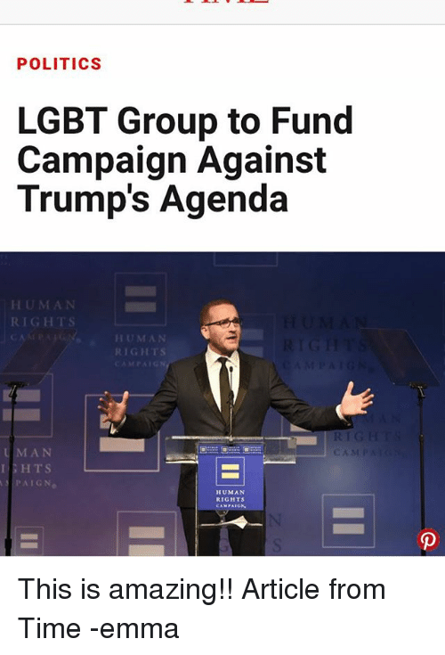 Lgbt, Memes, and Politics: POLITICS  LGBT Group to Fund  Campaign Against  Trump's Agenda  CAMPA HUMAN  RIGHTs  MAN  HTS  PAIGN.  CAM  HUMAN  RIGHTS  CAMPAIGN This is amazing!! Article from Time -emma