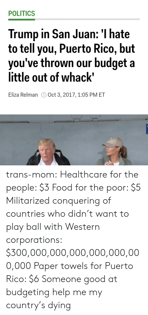 """Food, Politics, and Tumblr: POLITICS  Trump in San Juan: I hate  to tell you, Puerto Rico, but  hrown our budget a  vou've t  little out of whack""""  Eliza Relman Oct 3, 2017,1:05 PM ET trans-mom: Healthcare for the people: $3 Food for the poor: $5 Militarized conquering of countries who didn't want to play ball with Western corporations: $300,000,000,000,000,000,000,000 Paper towels for Puerto Rico: $6  Someone good at budgeting help me my country's dying"""