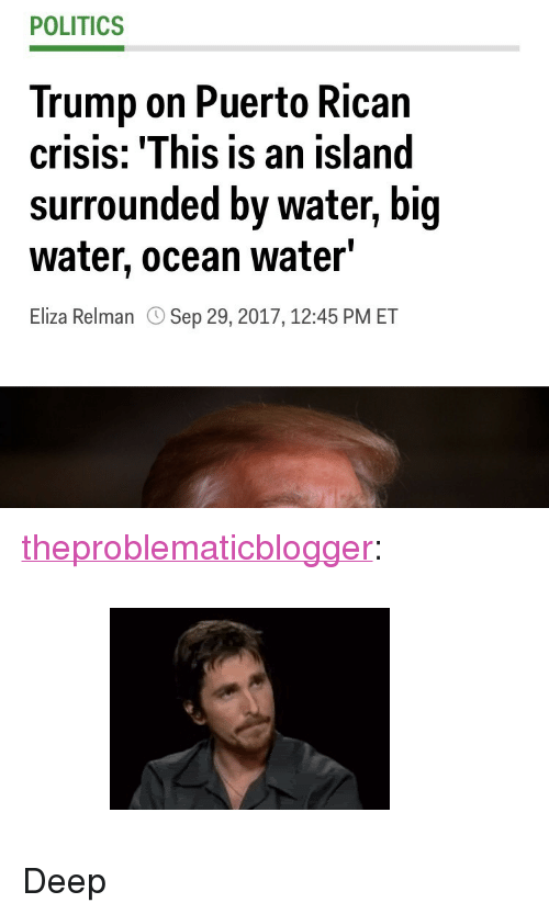 """Gif, Politics, and Tumblr: POLITICS  Trump on Puerto Rican  crisis: 'This is an island  surrounded by water, big  water, ocean water'  Eliza Relman  Sep 29, 2017,12:45 PM ET <p><a href=""""http://jackthejew.com/post/165877191276"""" class=""""tumblr_blog"""">theproblematicblogger</a>:</p> <blockquote><figure class=""""tmblr-full"""" data-orig-height=""""184"""" data-orig-width=""""255"""" data-tumblr-attribution=""""yourreactiongifs:jjKfzzzhxu5DrcjAf25xLg:ZMseho28jcrvV""""><img src=""""https://78.media.tumblr.com/63ca7b2e0fc36c5430be5163d4ad9729/tumblr_o9f9pyToBD1tq4of6o1_400.gif"""" data-orig-height=""""184"""" data-orig-width=""""255""""/></figure></blockquote>  <p>Deep</p>"""