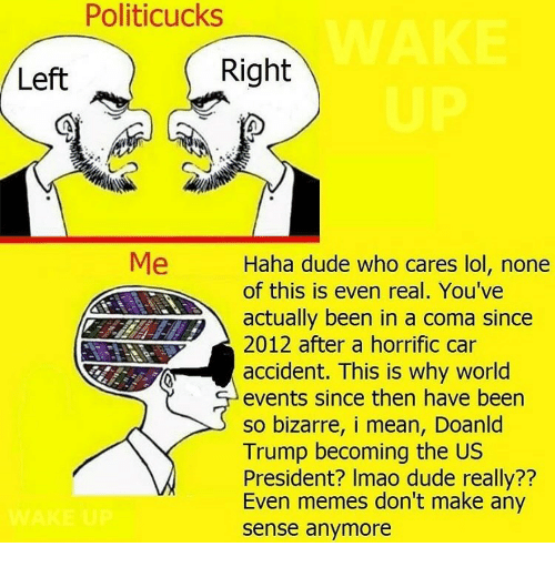 Dude, Lol, and Memes: Politicucks  Left  Right  Me  Haha dude who cares lol, none  Aor this is even real. You've  actually been in a coma since  2012 after a horrific car  accident. This is why world  events since then have been  so bizarre, i mean, Doanld  Trump becoming the US  President? Imao dude really??  Even memes don't make any  sense anymore