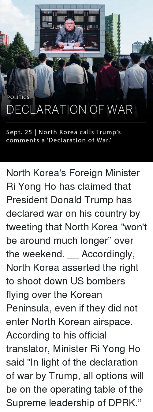 "Donald Trump, Memes, and North Korea: POLITIOs  DECLARATION OF WAR  Sept. 25 | North Korea calls Trump's  comments a 'Declaration of War. North Korea's Foreign Minister Ri Yong Ho has claimed that President Donald Trump has declared war on his country by tweeting that North Korea ""won't be around much longer"" over the weekend. __ Accordingly, North Korea asserted the right to shoot down US bombers flying over the Korean Peninsula, even if they did not enter North Korean airspace. According to his official translator, Minister Ri Yong Ho said ""In light of the declaration of war by Trump, all options will be on the operating table of the Supreme leadership of DPRK."""