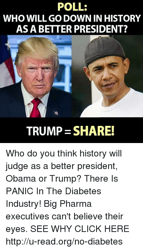 Memes, Diabetes, and 🤖: POLL:  WHO WILL GO DOWN IN HISTORY  AS A BETTER PRESIDENT?  TRUMP SHARE! Who do you think history will judge as a better president, Obama or Trump?  There Is PANIC In The Diabetes Industry! Big Pharma executives can't believe their eyes. SEE WHY CLICK HERE ►► http://u-read.org/no-diabetes