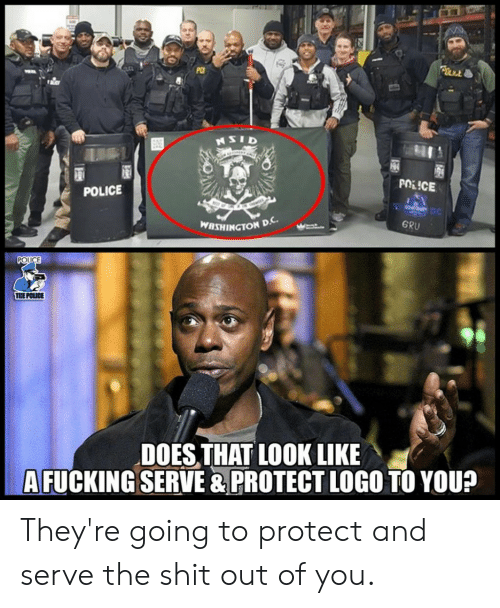Fucking, Police, and Shit: POLLE  NSID  POLICE  POLICE  DC  GRU  WASHINGTON D.  POUCE  THE POLICE  DOES THAT LOOK LIKE  A FUCKING SERVE & PROTECT LOGO TO YOU?  M They're going to protect and serve the shit out of you.