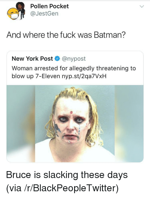 7-Eleven, Batman, and Blackpeopletwitter: Pollen Pocket  @JestGen  And where the fuck was Batman?  New York Post @nypost  Woman arrested for allegedly threatening to  blow up 7-Eleven nyp.st/2qa7VxH <p>Bruce is slacking these days (via /r/BlackPeopleTwitter)</p>