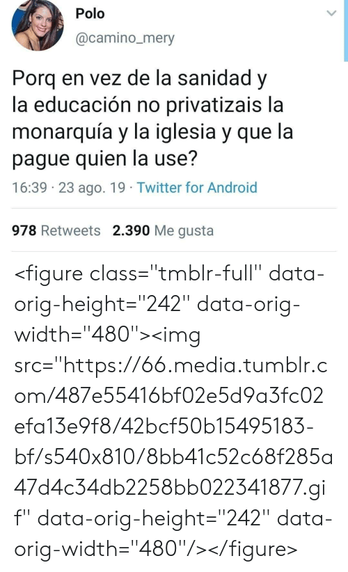 "Android, Gif, and Tumblr: Polo  @camino_mery  Porq en vez de la sanidad y  la educación no privatizais la  monarquía y la iglesia y que la  pague quien la use?  16:39 23 ago. 19 Twitter for Android  978 Retweets 2.390 Me gusta <figure class=""tmblr-full"" data-orig-height=""242"" data-orig-width=""480""><img src=""https://66.media.tumblr.com/487e55416bf02e5d9a3fc02efa13e9f8/42bcf50b15495183-bf/s540x810/8bb41c52c68f285a47d4c34db2258bb022341877.gif"" data-orig-height=""242"" data-orig-width=""480""/></figure>"
