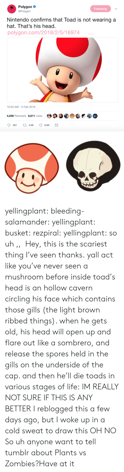 plants vs zombies: Polygon  Following  @Polygon  Nintendo confirms that Toad is not wearing a  hat. That's his head.  polygon.com/2018/2/5/16974  10:03 AM - 5 Feb 2018  4,028 Retweets 8,611 Likes yellingplant:  bleeding-salamander:  yellingplant:  busket:  rezpiral:  yellingplant:  so uh ,,  Hey, this is the scariest thing I've seen thanks.  yall act like you've never seen a mushroom before inside toad's head is an hollow cavern circling his face which contains those gills (the light brown ribbed things). when he gets old, his head will open up and flare out like a sombrero, and release the spores held in the gills on the underside of the cap. and then he'll die toads in various stages of life:  IM REALLY NOT SURE IF THIS IS ANY BETTER  I reblogged this a few days ago, but I woke up in a cold sweat to draw this  OH NO  So uh anyone want to tell tumblr about Plants vs Zombies?Have at it