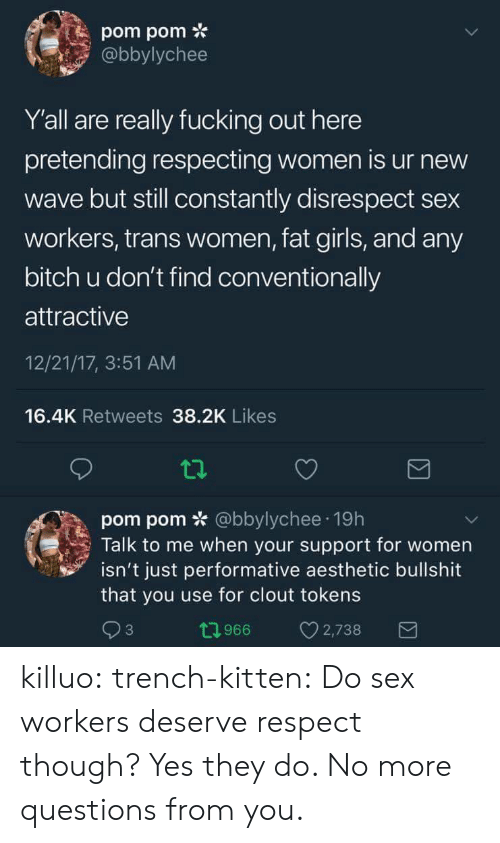 Bitch, Fucking, and Girls: pom pom *  abbylychee  Y'all are really fucking out here  pretending respecting women is ur new  wave but still constantly disrespect sex  workers, trans women, fat girls, and any  bitch u don't find conventionally  attractive  12/21/17, 3:51 AM  16.4K Retweets 38.2K Likes  pom pom * @bbylychee 19h  Talk to me when your support for women  isn't just performative aesthetic bullshit  that you use for clout tokens  3  0966 2,738 killuo: trench-kitten:  Do sex workers deserve respect though?   Yes they do.  No more questions from you.