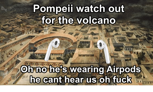 tuck: Pompeii watch out  for the volcano  @Dynogone  Oh no he's wearing Airpods  e cant hear us oh Tuck