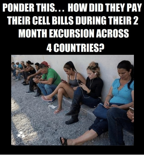 Memes, Bills, and 🤖: PONDER THIS... HOW DID THEY PAY  THEIR CELL BILLS DURING THEIR 2  MONTH EXCURSION ACROSS  4 COUNTRIES?