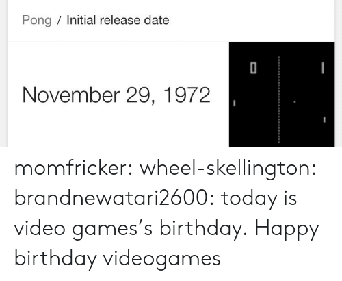Video Games: Pong Initial release date  November 29, 1972 momfricker:  wheel-skellington:  brandnewatari2600: today is video games's birthday.  Happy birthday videogames