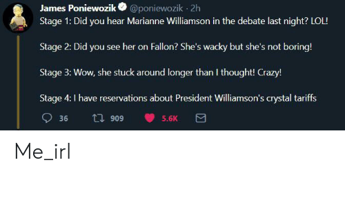 debate-last-night: @poniewozik 2h  Stage 1: Did you hear Marianne Williamson in the debate last night? LOL!  James Poniewozik  Stage 2: Did you see her on Fallon? She's wacky but she's not boring!  Stage 3: Wow, she stuck around longer than I thought! Crazy!  Stage 4: I have reservations about President Williamson's crystal tariffs  36  5.6K  606 L Me_irl