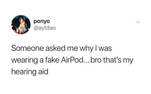 Fake, Ponyo, and Why: ponyo  @aytdao  Someone asked me why I was  wearing a fake AirPod...bro that's my  hearing aid