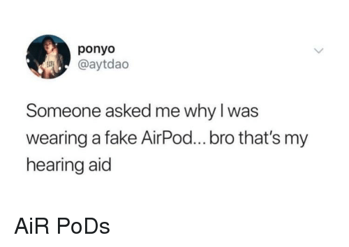 Fake, Air, and Ponyo: ponyo  @aytdao  Someone asked me why I was  wearing a fake AirPod...bro that's my  hearing aid AiR PoDs