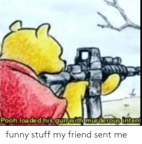 pooh: Pooh loaded his gunwith mur derous intent funny stuff my friend sent me