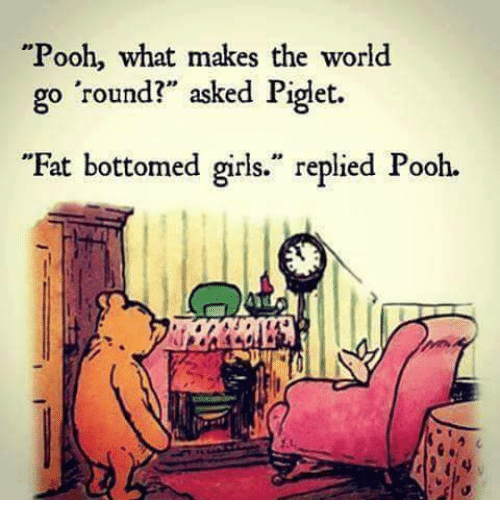 """piglets: Pooh, what makes the world  go round?"""" asked Piglet.  """"Fat bottomed girls."""" replied Pooh."""