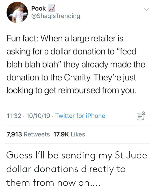 "Iphone, Twitter, and Guess: Pook  @ShaqlsTrending  Fun fact: When a large retailer is  asking for a dollar donation to ""feed  blah blah blah"" they already made the  donation to the Charity. They're just  looking to get reimbursed from you.  11:32 10/10/19 Twitter for iPhone  7,913 Retweets 17.9K Likes  ..... Guess I'll be sending my St Jude dollar donations directly to them from now on…."
