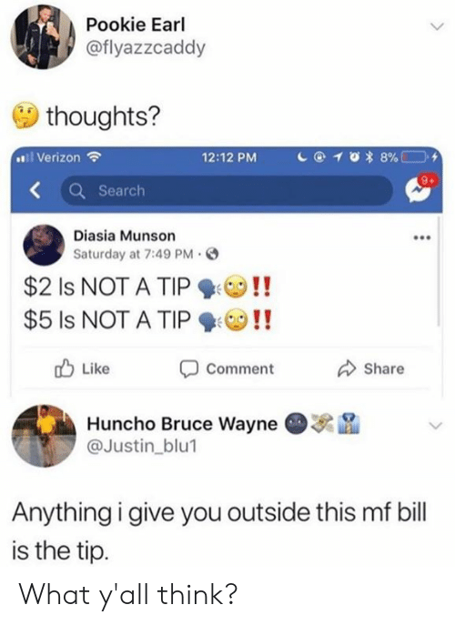Dank, Verizon, and Search: Pookie Earl  @flyazzcaddy  thoughts?  l Verizon  12:12 PM  Search  Diasia Munson  Saturday at 7:49 PM。  $21s NOT A TIP ! !  $5 Is NOT A TIPO!!  Comment  Huncho Bruce Wayne  Like  Share  . na  @Justin_blu1  Anythingigive you outside this mf bill  is the tip. What y'all think?