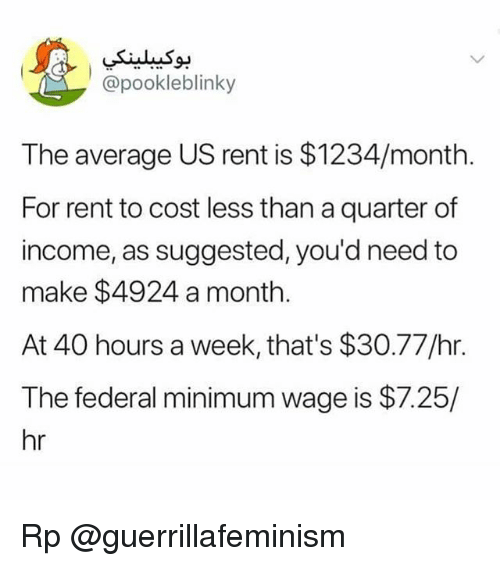 Memes, Minimum Wage, and 🤖: @pookleblinky  The average US rent is $1234/month.  For rent to cost less than a quarter of  income, as suggested, you'd need to  make $4924 a month.  At 40 hours a week, that's $30.77/hr  The federal minimum wage is $7.25/  hr Rp @guerrillafeminism