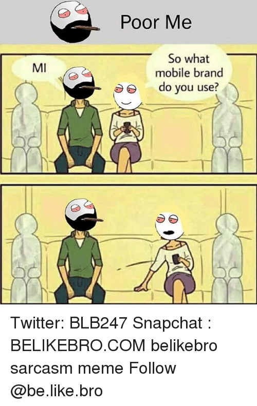Be Like, Meme, and Memes: Poor Me  So what  mobile brand  MI  do you use? Twitter: BLB247 Snapchat : BELIKEBRO.COM belikebro sarcasm meme Follow @be.like.bro