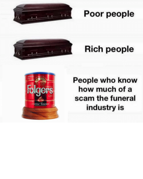 plug: Poor people  Rich people  Automalic  Drip  People who know  how much of a  Folgers  Mountaun Gran  Cofee  scam the funeral  Aroma Roasted  NET  industry is TBH I'd rather my ashes be turned into a diamond and put on the end of a butt plug.