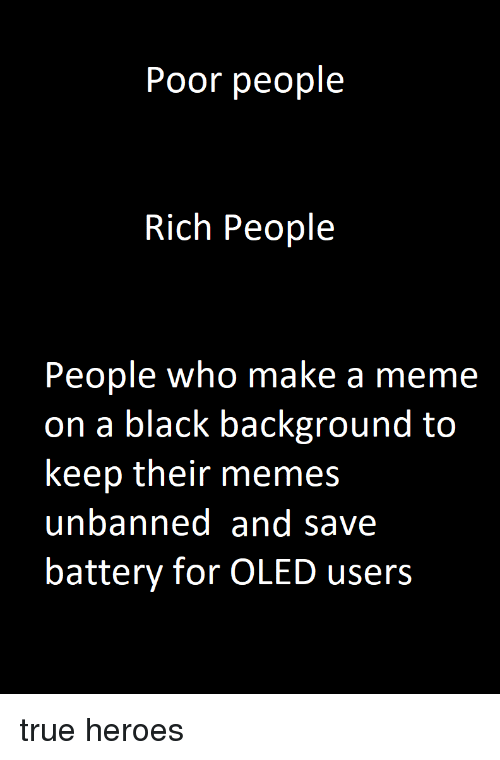 Meme, Memes, and True: Poor people  Rich People  People who make a meme  on a black background to  keep their memes  unbanned and save  battery for OLED users