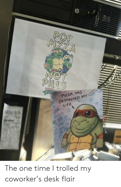 trolled: POP  PLS  PizzA HAS  DESTROYED MY  LIFE The one time I trolled my coworker's desk flair