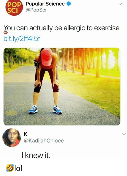 Memes, Pop, and Exercise: POP  SCI  Popular Science  @PopSci  You can actually be allergic to exercise  bit.ly/2ff4i5f  @KadijahChloee  I knew it. 🤣lol