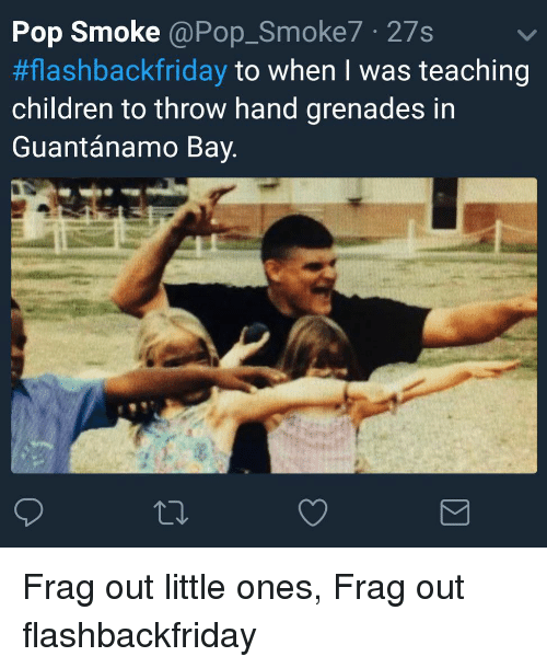 Grenades: Pop Smoke @Pop_Smoke7 27s  #flashbackfriday to when I was teaching  children to throw hand grenades in  Guantánamo Bay Frag out little ones, Frag out flashbackfriday