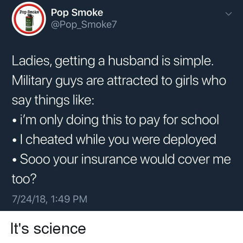 Girls, Memes, and Pop: Pop Smoke  @Pop_Smoke7  Pop Smoke  118  RED  Ladies, getting a husband is simple  Military guys are attracted to girls who  say things like  i'm only doing this to pay for school  . I cheated while you were deployed  . Sooo your insurance would cover me  too  7/24/18, 1:49 PM It's science