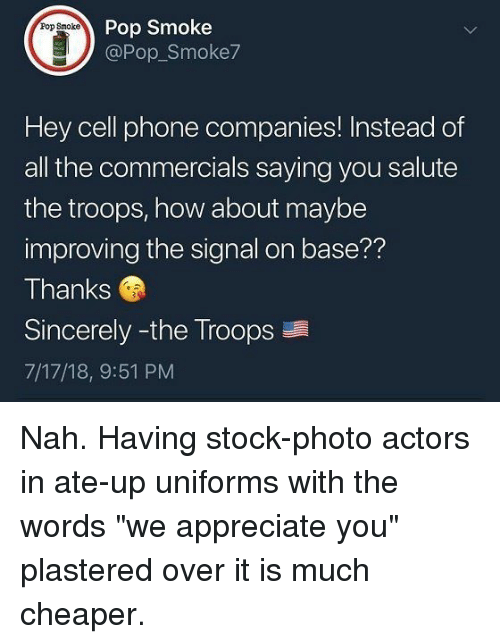 "Phone, Pop, and Appreciate: Pop Smoke  @Pop Smoke7  Pop Smoke  Hey cell phone companies! Instead of  all the commercials saying you salute  the troops, how about maybe  improving the signal on base??  Thanks  Sincerely -the Troops  7/17/18, 9:51 PM Nah. Having stock-photo actors in ate-up uniforms with the words ""we appreciate you"" plastered over it is much cheaper."