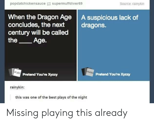 Best, Dragons, and Dragon: popdatchickensa uce supermuffdiver69  Source rainykin  When the Dragon Age A suspicious lack of  concludes, the next dragons.  century will be called  the_Age.  1  Pretend You're Xyzzy  Pretend You're Xyzzy  rainykin:  this was one of the best plays of the night Missing playing this already