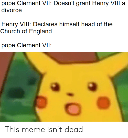 Church, England, and Head: pope Clement VII: Doesn't grant Henry VIII a  divorce  Henry VIII: Declares himself head of the  Church of England  pope Clement VII: This meme isn't dead