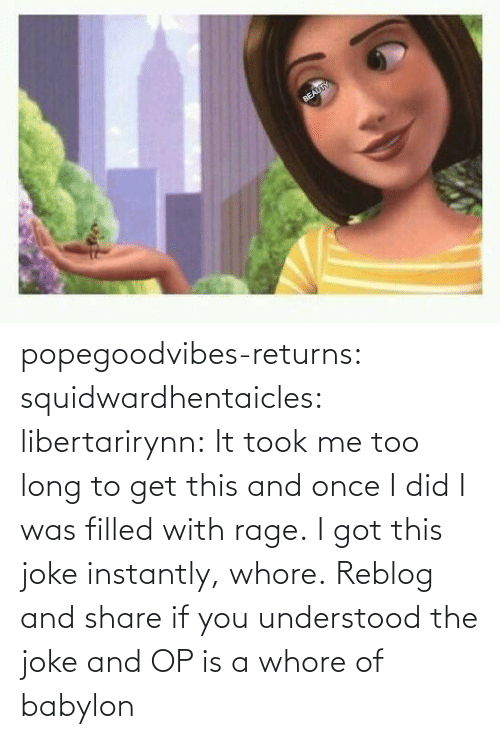 joke: popegoodvibes-returns:  squidwardhentaicles:  libertarirynn: It took me too long to get this and once I did I was filled with rage. I got this joke instantly, whore.  Reblog and share if you understood the joke and OP is a whore of babylon