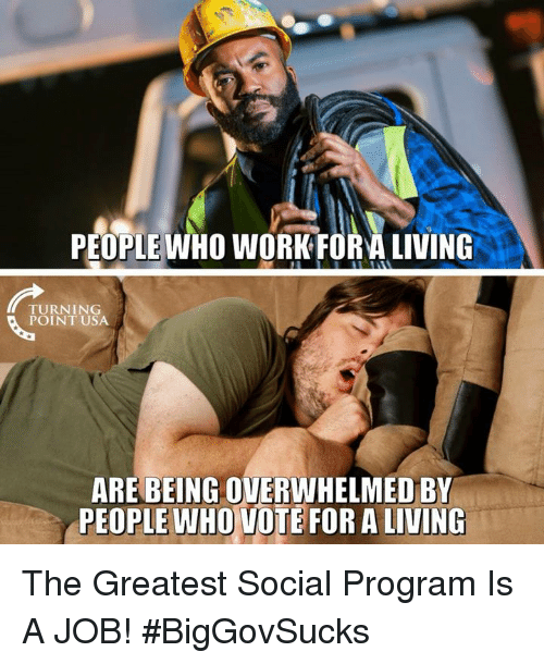 Memes, Living, and 🤖: POPLE WHO WORKFORA LIVING  TURNING  POINT USA  ARE BEING OVERWHELMED BY  PEOPIE WHOVOTE FOR A LIVING The Greatest Social Program Is A JOB! #BigGovSucks