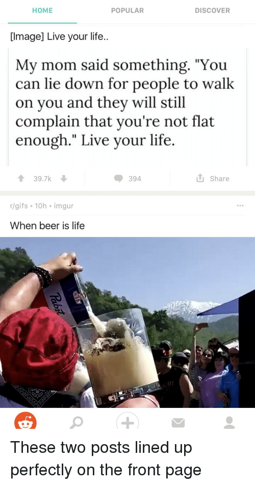 """Beer, Funny, and Life: POPULAR  DISCOVER  HOME  Image] Live your life..  My mom said something. """"You  can lie down for people to walk  on you and they will still  complain that you're not flat  enough."""" Live your life  t 39.7k  Share  394  r gifs 10h Imgur  When beer is life"""
