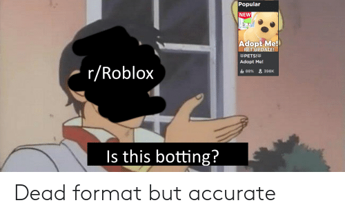 Botting: |Popular  NEW  Adopt Me!  PET UPDATE!  PETS!  Adopt Me!  r/Roblox  88%&398K  Is this botting? Dead format but accurate