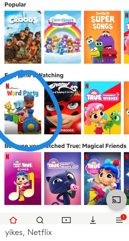 Friends, Netflix, and Party: Popular  STORYBOTS  N  SUPER  SONGS  CROODS  THE  Care Bears  WELCOME TO CARE-A-LOT  e Watching  N  Nenson's  Word Party  s of ladybug&Cat Noir  WONDERFUL  T:UE WISHES  NE PISODES  atched True: Magical Friends  SA VO  B  N  TRUE  HAPPY  TRUEHEARTS DAY  TRUE  DANCE  SING  SONGS  and the  RAINBOW  KINGDOM  1  8  O yikes, Netflix