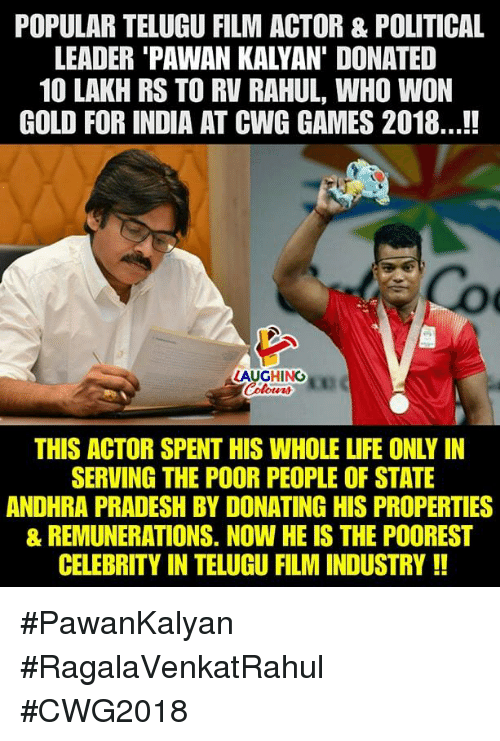Life, Games, and India: POPULAR TELUGU FILM ACTOR & POLITICAL  LEADER 'PAWAN KALYAN' DONATED  10 LAKH RS TO RV RAHUL, WHO WON  GOLD FOR INDIA AT CWG GAMES 2018...!!  LAUGHING  Colowrs  THIS ACTOR SPENT HIS WHOLE LIFE ONLY IN  SERVING THE POOR PEOPLE OF STATE  ANDHRA PRADESH BY DONATING HIS PROPERTIES  & REMUNERATIONS. NOW HE IS THE POOREST  CELEBRITY IN TELUGU FILM INDUSTRY!! #PawanKalyan #RagalaVenkatRahul #CWG2018