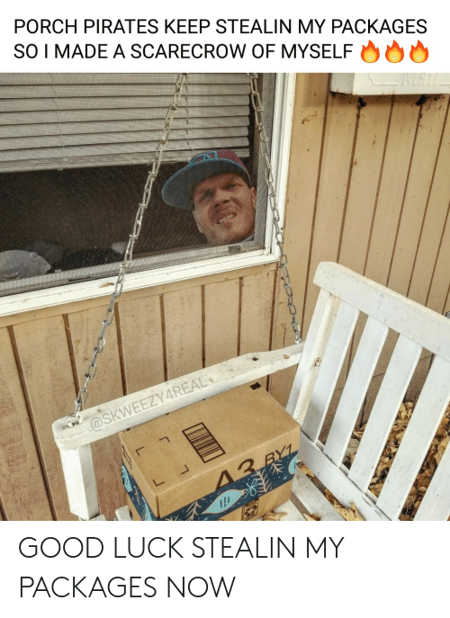 Good, Pirates, and Luck: PORCH PIRATES KEEP STEALIN MY PACKAGES  SO I MADE A SCARECROW OF MYSELF  @SKWEEZY4REAL  13 RYL GOOD LUCK STEALIN MY PACKAGES NOW