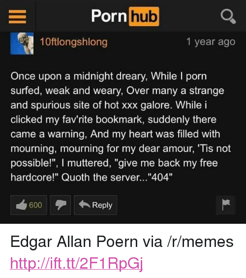 "Memes, Porn Hub, and Xxx: Porn hub  10ftlongshlong  1 year ago  Once upon a midnight dreary, While l porn  surfed, weak and weary, Over many a strange  and spurious site of hot xxx galore. While i  clicked my fav'rite bookmark, suddenly there  came a warning, And my heart was filled with  mourning, mourning for my dear amour, 'Tis not  possible!"", I muttered, ""give me back my free  hardcore!"" Quoth the server...""404""  coo  600  Reply <p>Edgar Allan Poern via /r/memes <a href=""http://ift.tt/2F1RpGj"">http://ift.tt/2F1RpGj</a></p>"