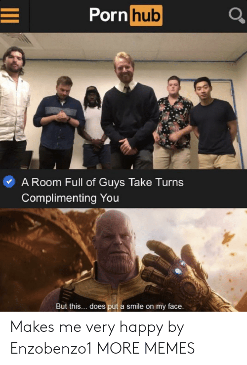 very happy: Porn hub  A Room Full of Guys Take Turns  Complimenting You  But this... does put a smile on my face. Makes me very happy by Enzobenzo1 MORE MEMES