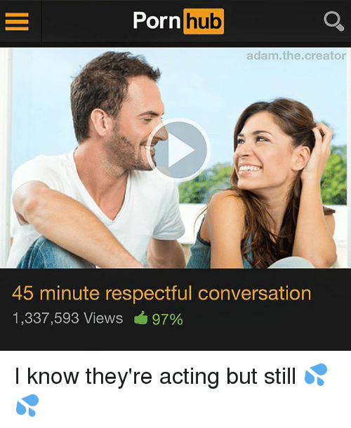 Memes, Porn Hub, and Porn: Porn hub  adam.the.creator  45 minute respectful conversation  1,337,593 Views 97% I know they're acting but still 💦💦