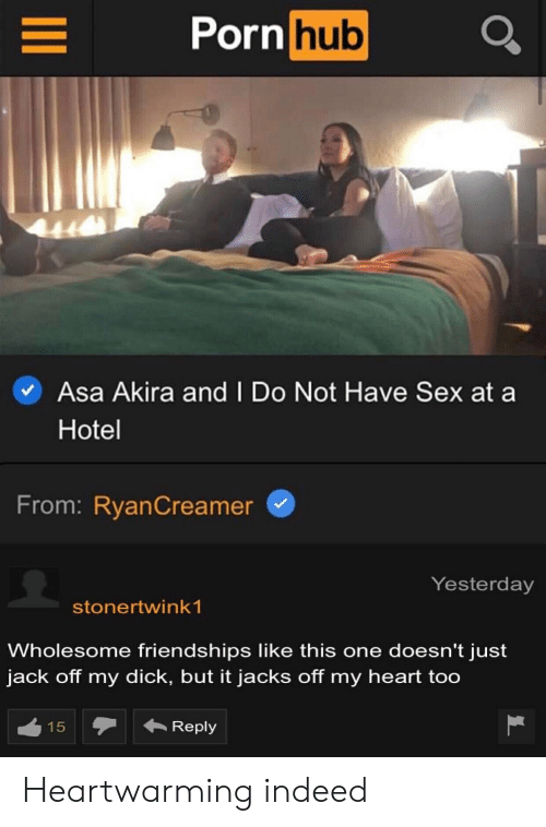 Porn Hub, Sex, and Dick: Porn hub  L  Asa Akira and I Do Not Have Sex at a  Hotel  From: RyanCreamer  Yesterday  stonertwink 1  Wholesome friendships like this one doesn't just  jack off my dick, but it jacks off my heart too  Reply  15  LC Heartwarming indeed