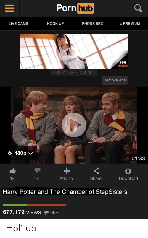 Harry Potter, Phone, and Porn Hub: Porn hub  LIVE CAMS  HOOK UP  PHONE SEX  PREMIUM  see  more  ADS BY TRAFFIC JUNKY  Remove Ads  480p  01:38  +  Add To  1k  2k  Share  Download  Harry Potter and The Chamber of StepSisters  677,179 VIEWS  39% Hol' up