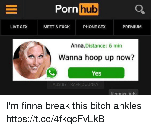 Anna, Bitch, and Memes: Porn hub  LIVE SEX  MEET & FUCK  PHONE SEX  PREMIUM  Anna, Distance: 6 min  Wanna hoop up now?  Yes  ADS BY TRAFFIC JUNKY  Remove Ads I'm finna break this bitch ankles https://t.co/4fkqcFvLkB
