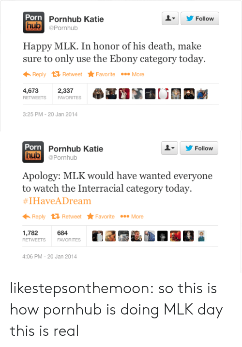MLK Day, Porn Hub, and Pornhub: Porn  hub @Pornhub  Pornhub Katie  L  Follow  Happy MLK. In honor of his death, make  sure to only use the Ebony category today.  Reply tỉ Retweet Favorite More  4,673  2,337  FAVORITES  3:25 PM-20 Jan 2014   Porn  Pornhub Katie  Follow  hub @Pornhub  Apology: MLK would have wanted everyone  to watch the Interracial category today.  #1Have Dream  ← Reply Retweet ★ Favorite More  1,782 684  4:06 PM-20 Jan 2014 likestepsonthemoon:  so this is how pornhub is doing MLK day this is real