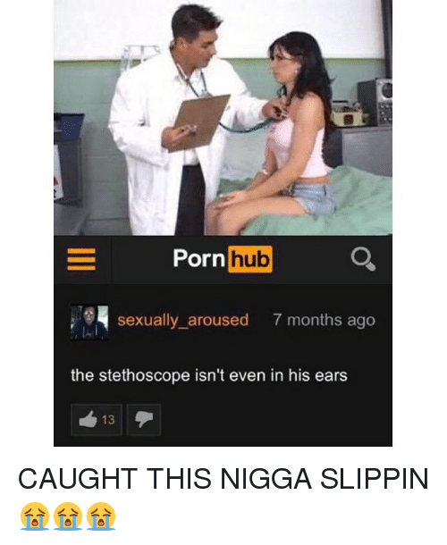 Arousing: Porn  hub  sexually aroused  7 months ago  the stethoscope isn't even in his ears  13 CAUGHT THIS NIGGA SLIPPIN 😭😭😭