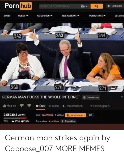 Dank, Internet, and Memes: Porn  hub  Suche 6,216 728 Videos  Hochladen  START  VIDEOS  KATEGORIEN ▼  uVEKAMERAS ▼  PORNOSTARS  JETZT F  342  343  344  269  270  271  GERMAN MAN FUCKS THE WHOLE INTERNET übersetzen  血Mag ich  0 Über  Teilen  Heruntertaden  + Hinzufügen zu  2.559.548 VIEWS  Von: axelVosSS- 1 Videosoonieren  173  72% ds8554 3304  Pornostars: Axel Voss + Empfehlen German man strikes again by Caboose_007 MORE MEMES