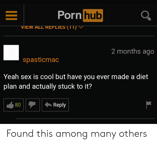 Porn Hub, Sex, and Yeah: Porn hub  VIEW ALL REPLIES (1T)V  2 months ago  spasticmac  Yeah sex is cool but have you ever made a diet  plan and actually stuck to it?  Reply  80 Found this among many others