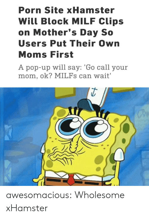Milf, Milfs, and Moms: Porn Site xHamster  Will Block MILF Clips  on Mother's Day So  Users Put Their Own  Moms First  A pop-up will say: 'Go call your  mom, ok? MILFs can wait' awesomacious:  Wholesome xHamster